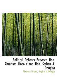 Political Debates Between Hon. Abraham Lincoln and Hon. Stehen A. Douglas
