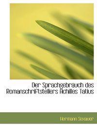 Der Sprachgebrauch Des Romanschriftstellers Achilles Tatius