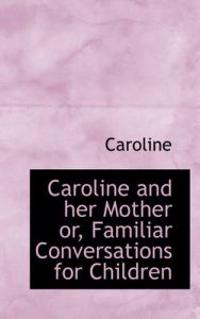 Caroline and Her Mother Or, Familiar Conversations for Children