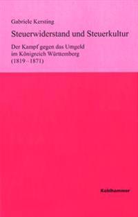 Steuerwiderstand Und Steuerkultur: Der Kampf Gegen Das Umgeld Im Konigreich Wurttemberg (1819-1871)