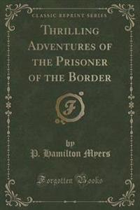 Thrilling Adventures of the Prisoner of the Border (Classic Reprint)