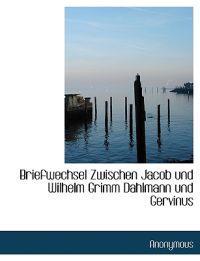 Briefwechsel Zwischen Jacob Und Wilhelm Grimm Dahlmann Und Gervinus