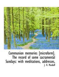 Communion Memories [Microform]. the Record of Some Sacramental Sundays: With Meditations, Addresses,