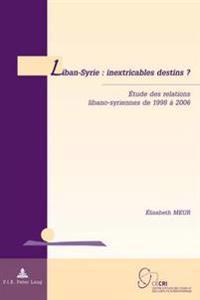 Liban-Syrie: Inextricables Destins ?: Étude Des Relations Libano-Syriennes de 1998 À 2006