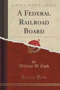 A Federal Railroad Board (Classic Reprint)