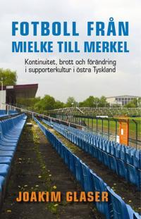 Fotboll från Mielke till Merkel : kontinuitet, brott och förändring i supporterkultur i östra Tyskland