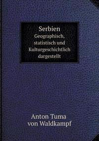 Serbien Geographisch, Statistisch Und Kulturgeschichtlich Dargestellt