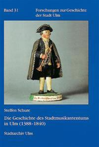 Die Geschichte Des Stadtmusikantentums in Ulm (1388 - 1840): Eine Monografische Studie