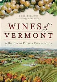 Wines of Vermont:: A History of Pioneer Fermentation