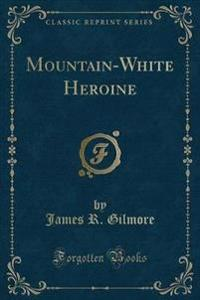 Mountain-White Heroine (Classic Reprint)