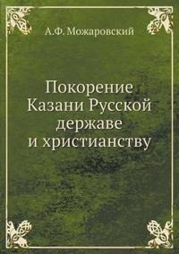 Pokorenie Kazani Russkoj Derzhave I Hristianstvu