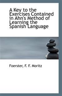 A Key to the Exercises Contained in Ahn's Method of Learning the Spanish Language