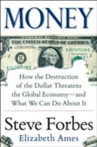 Money: How the Destruction of the Dollar Threatens the Global Economy   and What We Can Do About It