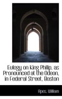 Eulogy on King Philip, As Pronounced at the Odeon, in Federal Street, Boston