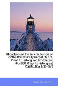 A Handbook of the General Convention of the Protestant Episcopal Church, Giving Its History and Cons