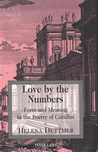 Love by the Numbers: Form and Meaning in the Poetry of Catullus