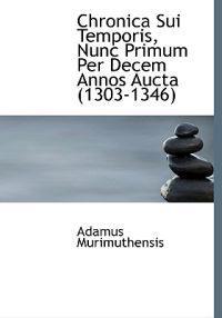 Chronica Sui Temporis, Nunc Primum Per Decem Annos Aucta 1303-1346