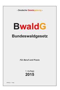 Bwaldg - Bundeswaldgesetz: Gesetz Zur Erhaltung Des Waldes Und Zur Forderung Der Forstwirtschaft