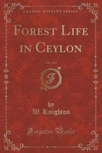 Forest Life in Ceylon, Vol. 1 of 2 (Classic Reprint)