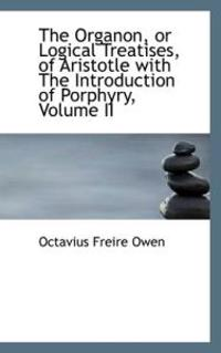 The Organon or Logical Treatises of Aristotle with the Introduction of Porphyry, Volume II