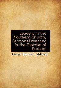 Leaders in the Northern Church, Sermons Preached in the Diocese of Durham