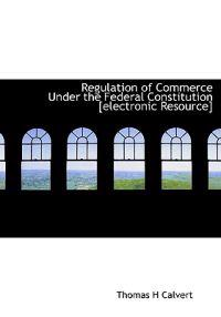 Regulation of Commerce Under the Federal Constitution [Electronic Resource]