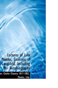 Lectures of Lola Montez, Countess of Landsfeld, Including Her Autobiography