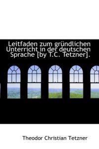 Leitfaden Zum Gr Ndlichen Unterricht in Der Deutschen Sprache [By T.C. Tetzner].