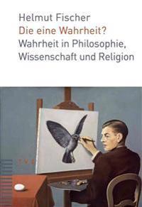 Die Eine Wahrheit?: Wahrheit in Philosophie, Wissenschaft Und Religion