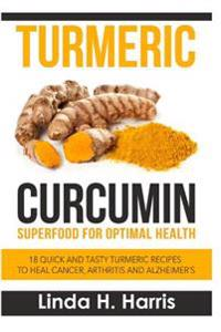 Turmeric Curcumin: Superfood for Optimal Health: 18 Quick and Tasty Turmeric Recipes to Heal Cancer, Arthritis and Alzheimer