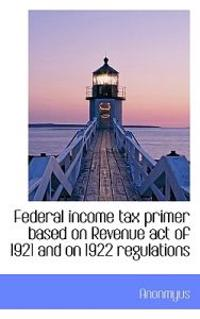 Federal Income Tax Primer Based on Revenue Act of 1921 and on 1922 Regulations