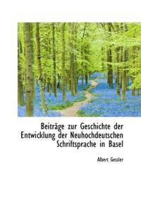 Beitr GE Zur Geschichte Der Entwicklung Der Neuhochdeutschen Schriftsprache in Basel
