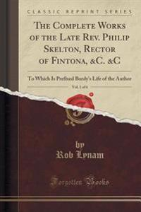 The Complete Works of the Late REV. Philip Skelton, Rector of Fintona, &C. &C, Vol. 1 of 6