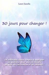 30 Jours Pour Changer: 14 Methodes Toutes Simples a Appliquer Au Quotidien Pour Une Vie Remplie de Joie, de Satisfaction Et de Serenite