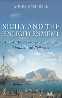 Sicily and the Enlightenment: The World of Domenico Caracciolo, Thinker and Reformer
