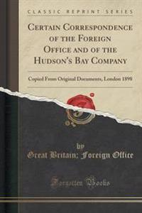 Certain Correspondence of the Foreign Office and of the Hudson's Bay Company