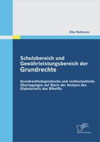 Schutzbereich und Gewahrleistungsbereich der Grundrechte: Grundrechtsdogmatische und rechtsstaatliche Uberlegungen auf Basis der Analyse des Glykolurteils des BVerfGs