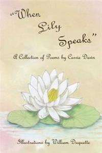 When Lily Speaks: A Collection of Poems by Carrie Dawn