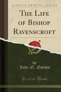 The Life of Bishop Ravenscroft (Classic Reprint)
