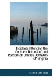 Incidents Attending the Capture, Detention, and Ransom of Charles Johnston of Virginia