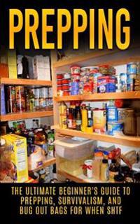 Prepping: The Ultimate Beginner's Guide to Prepping, Survivalism, and Bug Out Bags for When Shtf