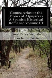 Gomez Arias or the Moors of Alpujarras a Spanish Historical Romance Volume III