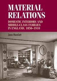 Material Relations: Domestic Interiors and Middle-Class Families in England, 1850-1910