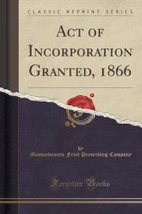 Act of Incorporation Granted, 1866 (Classic Reprint)