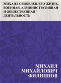 Mikhail Skobelev. Ego zhizn', voennaja, administrativnaja i obshchestvennaja dejatel'nost'