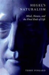 Hegels Naturalism: Mind, Nature, and the Final Ends of Life