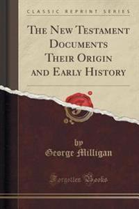 The New Testament Documents Their Origin and Early History (Classic Reprint)