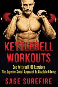 Kettlebell Workouts: One Kettlebell 100 Exercises - The Superior Soviet Approach to Absolute Fitness; Kettlebell Workouts and Kettlebell Tr