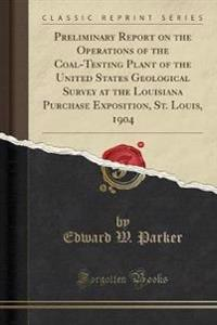 Preliminary Report on the Operations of the Coal-Testing Plant of the United States Geological Survey at the Louisiana Purchase Exposition, St. Louis, 1904 (Classic Reprint)