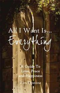 All I Want Is ... Everything a Guide to Love, Peace and Happiness